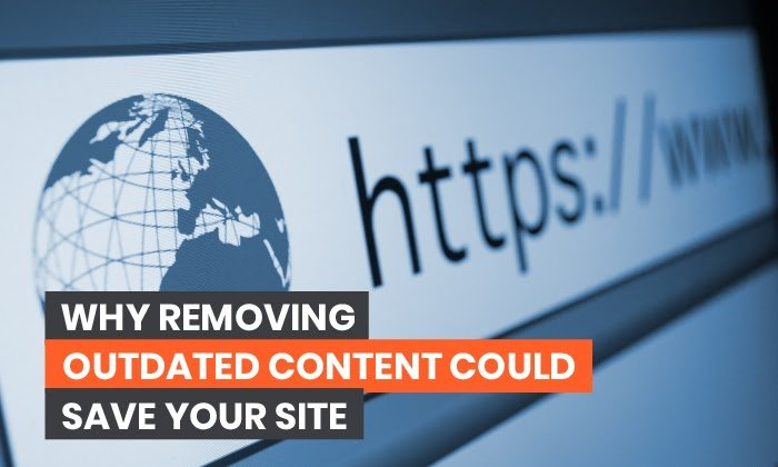 Why Removing Outdated Content Could Save Your Site