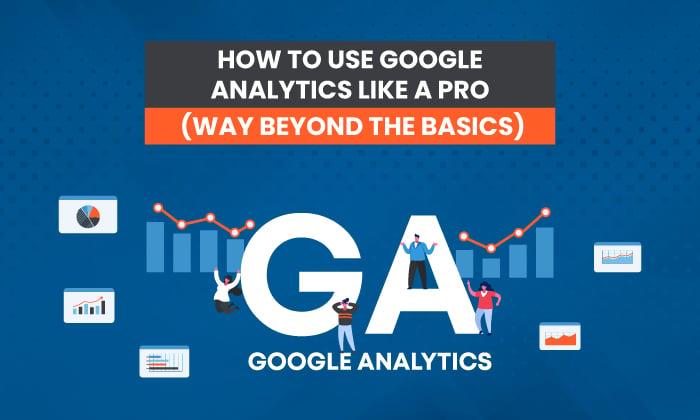 How to Navigate Google Analytics Like a Pro (Way Beyond the Basics)
